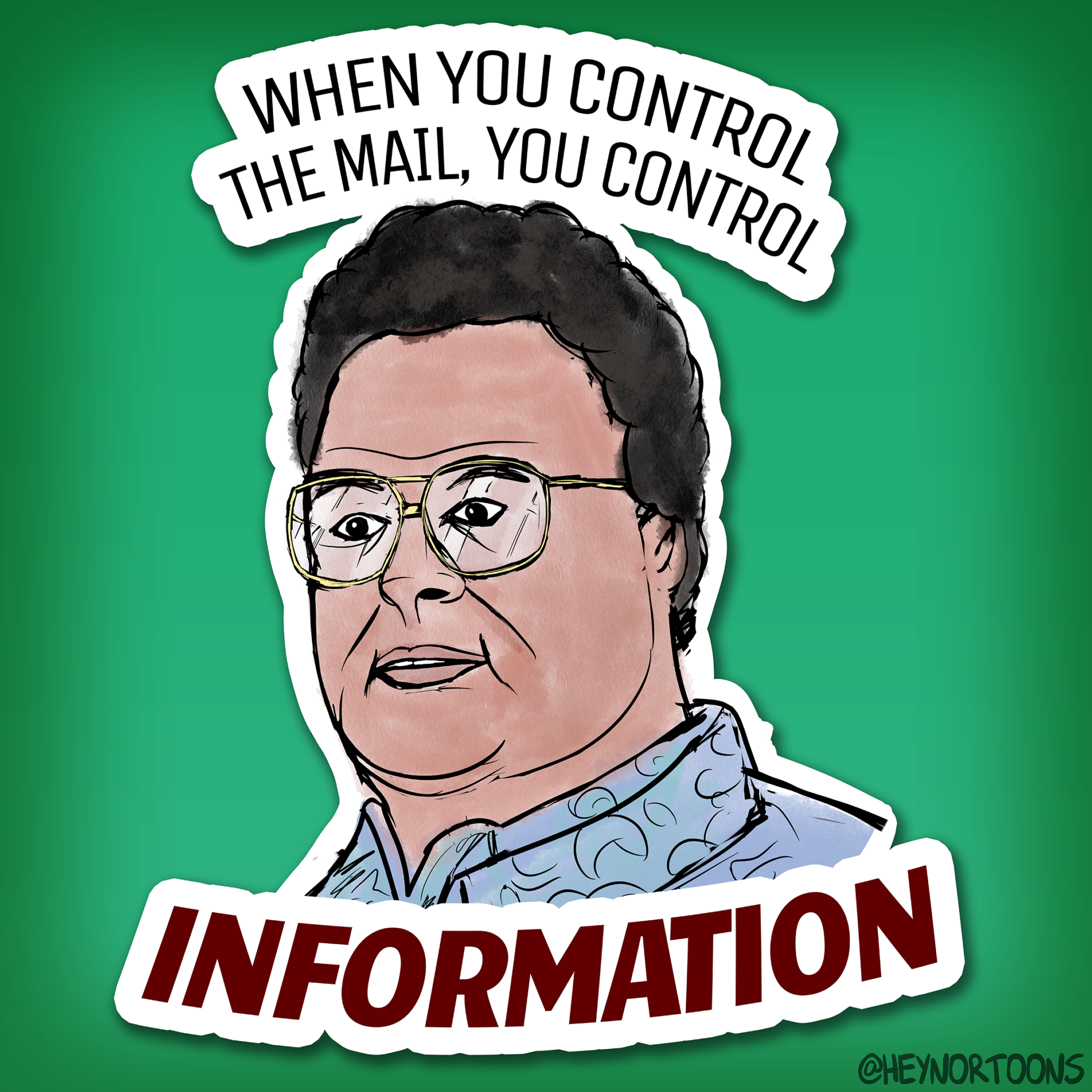 Newman from Seinfeld: When you control the mail you control INFORMATION
